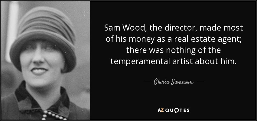 Sam Wood, the director, made most of his money as a real estate agent; there was nothing of the temperamental artist about him. - Gloria Swanson