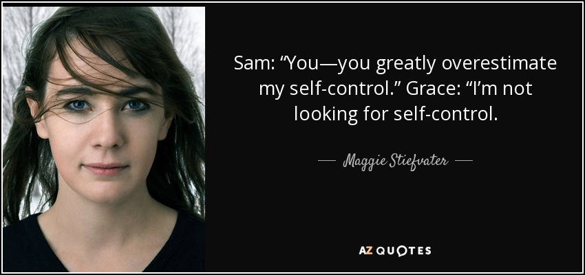 "Sam: ""You—you greatly overestimate my self-control."" Grace: ""I'm not looking for self-control. - Maggie Stiefvater"