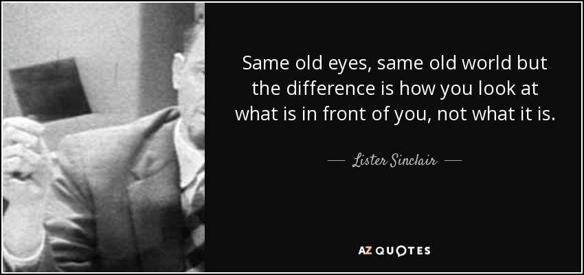 Same old eyes, same old world but the difference is how you look at what is in front of you, not what it is. - Lister Sinclair