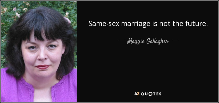 Same-sex marriage is not the future. - Maggie Gallagher
