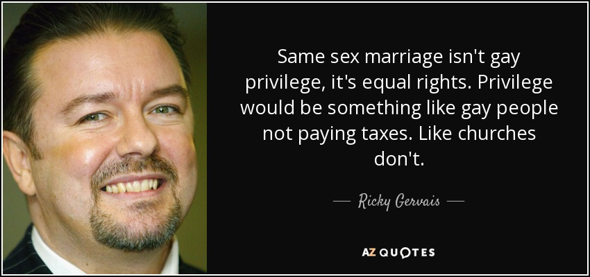 Same sex marriage isn't gay privilege, it's equal rights. Privilege would be something like gay people not paying taxes. Like churches don't. - Ricky Gervais