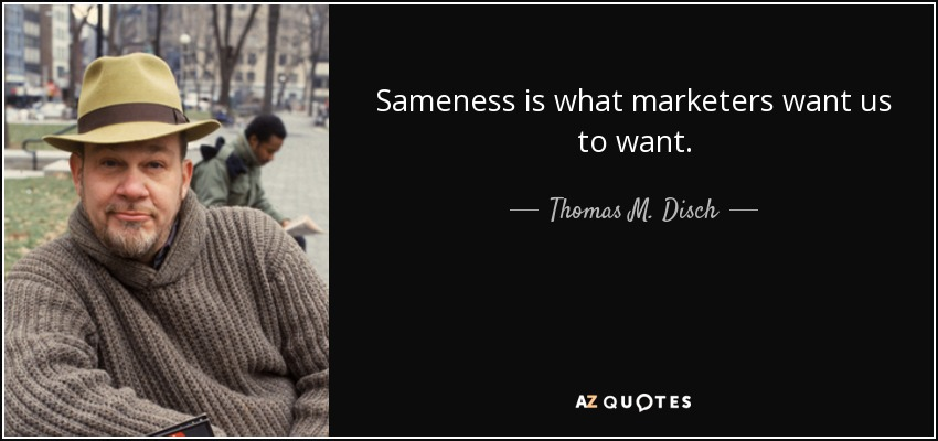 Sameness is what marketers want us to want. - Thomas M. Disch