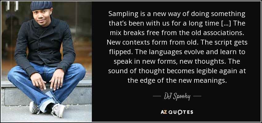 Sampling is a new way of doing something that's been with us for a long time […] The mix breaks free from the old associations. New contexts form from old. The script gets flipped. The languages evolve and learn to speak in new forms, new thoughts. The sound of thought becomes legible again at the edge of the new meanings. - DJ Spooky