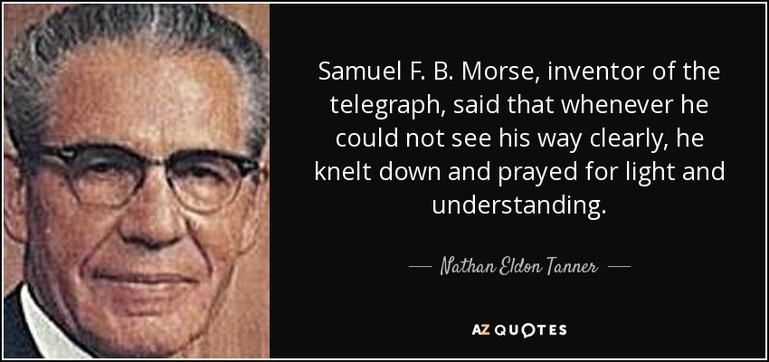 Samuel F. B. Morse, inventor of the telegraph, said that whenever he could not see his way clearly, he knelt down and prayed for light and understanding. - Nathan Eldon Tanner