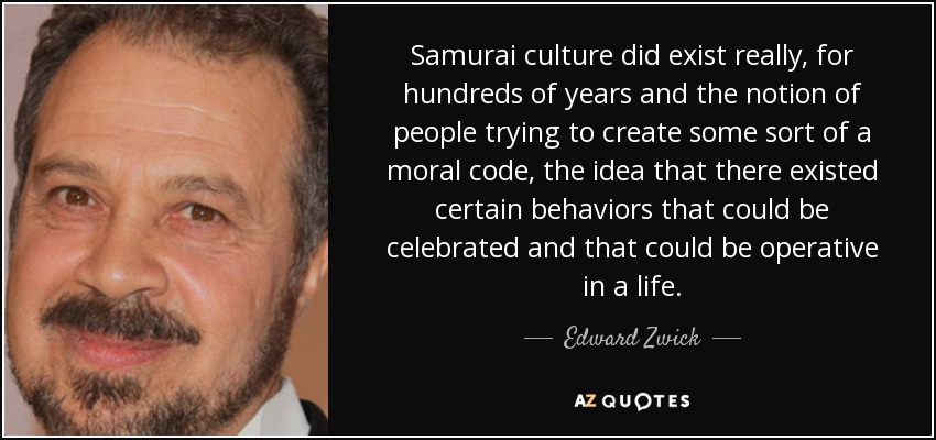 Samurai culture did exist really, for hundreds of years and the notion of people trying to create some sort of a moral code, the idea that there existed certain behaviors that could be celebrated and that could be operative in a life. - Edward Zwick