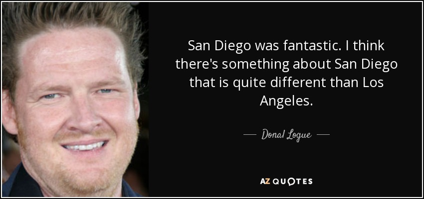 San Diego was fantastic. I think there's something about San Diego that is quite different than Los Angeles. - Donal Logue