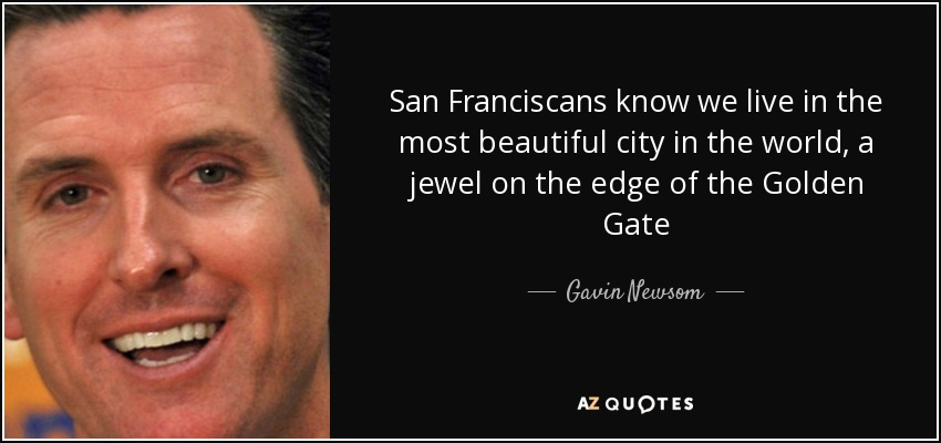 San Franciscans know we live in the most beautiful city in the world, a jewel on the edge of the Golden Gate - Gavin Newsom