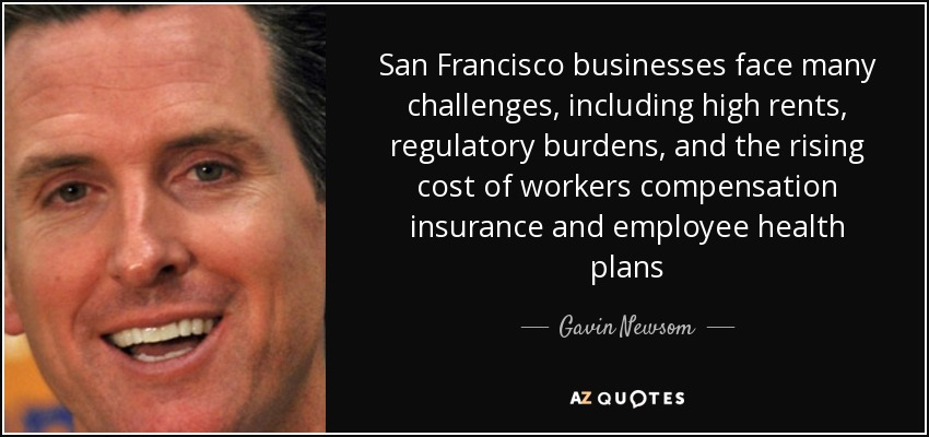 San Francisco businesses face many challenges, including high rents, regulatory burdens, and the rising cost of workers compensation insurance and employee health plans - Gavin Newsom