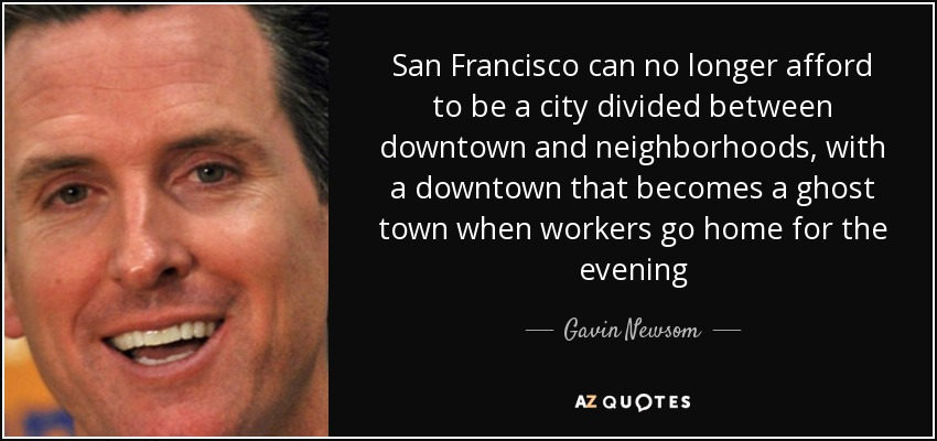 San Francisco can no longer afford to be a city divided between downtown and neighborhoods, with a downtown that becomes a ghost town when workers go home for the evening - Gavin Newsom