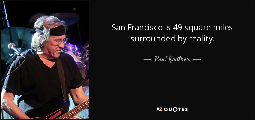 San Francisco is 49 square miles surrounded by reality. - Paul Kantner