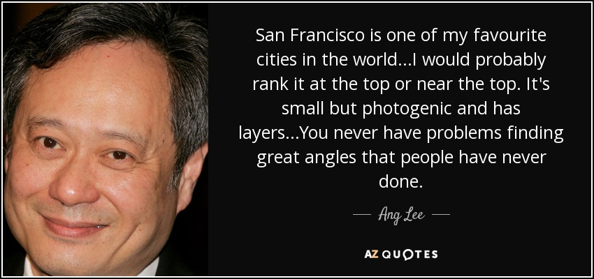 San Francisco is one of my favourite cities in the world...I would probably rank it at the top or near the top. It's small but photogenic and has layers...You never have problems finding great angles that people have never done. - Ang Lee