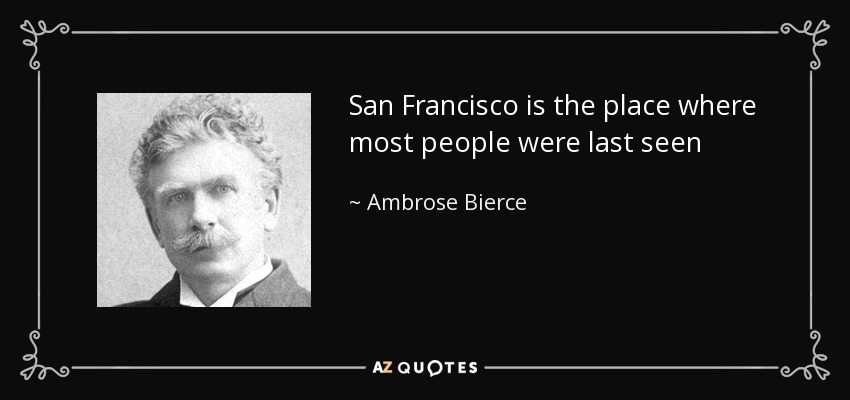 San Francisco is the place where most people were last seen - Ambrose Bierce