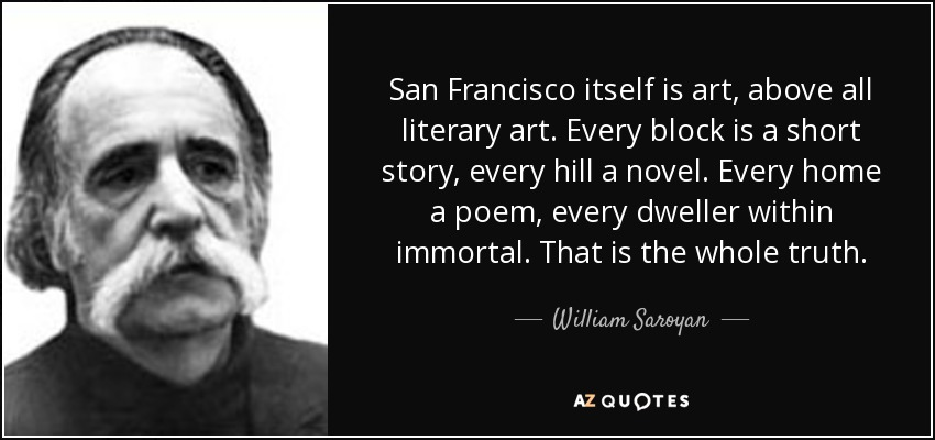San Francisco itself is art, above all literary art. Every block is a short story, every hill a novel. Every home a poem, every dweller within immortal. That is the whole truth. - William Saroyan