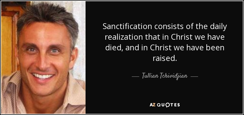 Sanctification consists of the daily realization that in Christ we have died, and in Christ we have been raised. - Tullian Tchividjian