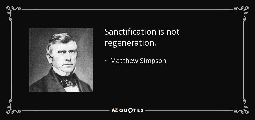 Sanctification is not regeneration. - Matthew Simpson