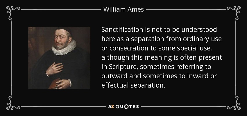 Sanctification is not to be understood here as a separation from ordinary use or consecration to some special use, although this meaning is often present in Scripture, sometimes referring to outward and sometimes to inward or effectual separation. - William Ames
