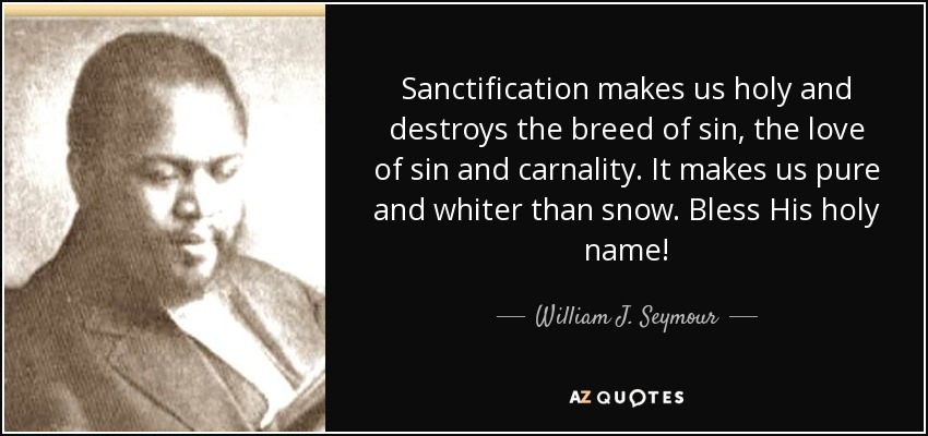 Sanctification makes us holy and destroys the breed of sin, the love of sin and carnality. It makes us pure and whiter than snow. Bless His holy name! - William J. Seymour
