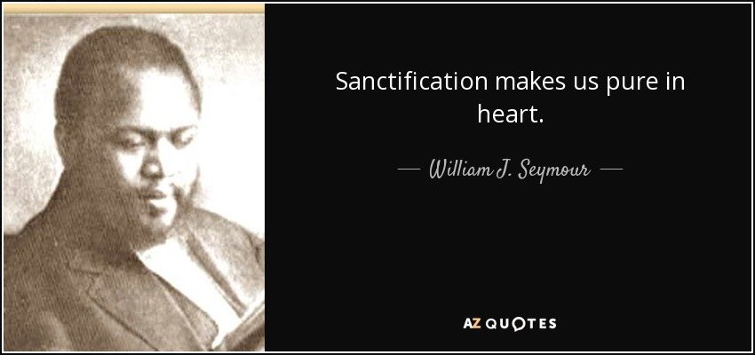 Sanctification makes us pure in heart. - William J. Seymour