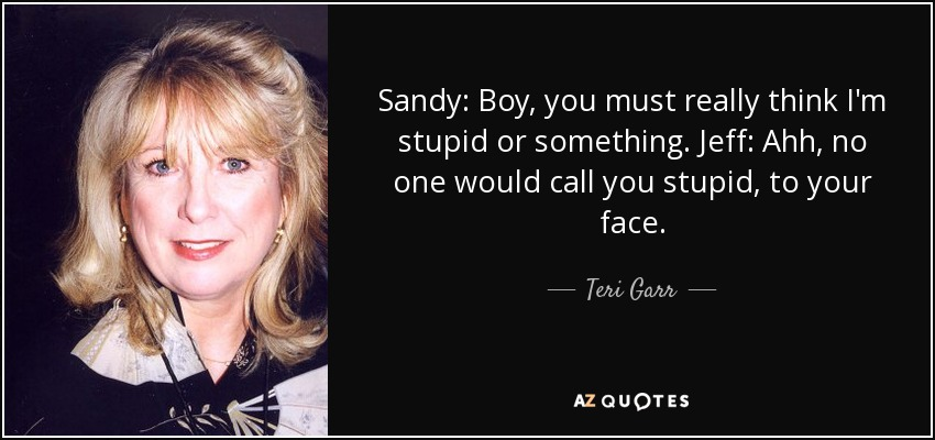 Sandy: Boy, you must really think I'm stupid or something. Jeff: Ahh, no one would call you stupid, to your face. - Teri Garr
