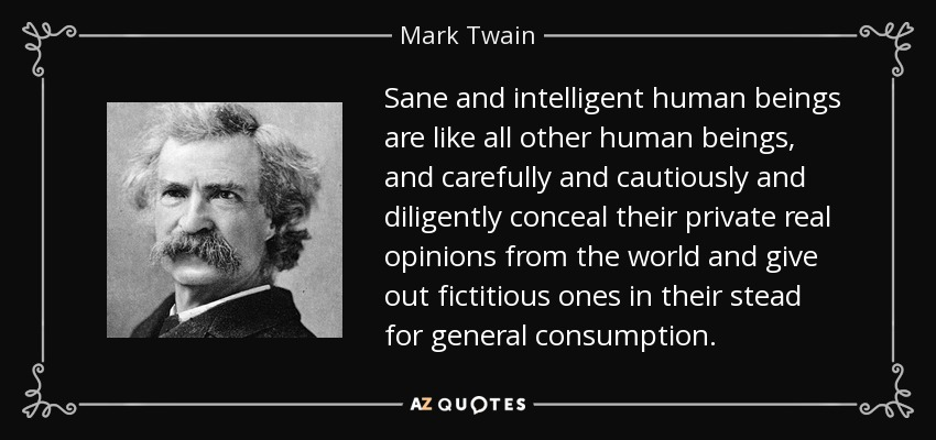 Sane and intelligent human beings are like all other human beings, and carefully and cautiously and diligently conceal their private real opinions from the world and give out fictitious ones in their stead for general consumption. - Mark Twain