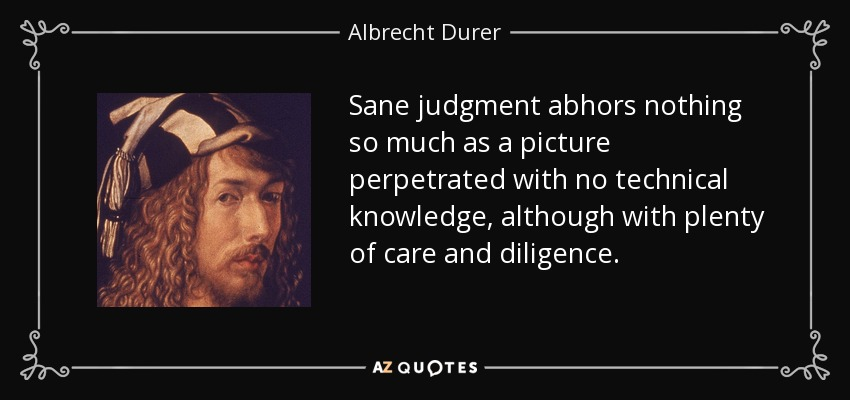 Sane judgment abhors nothing so much as a picture perpetrated with no technical knowledge, although with plenty of care and diligence. - Albrecht Durer