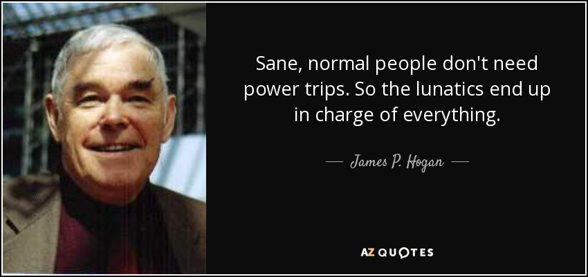 Sane, normal people don't need power trips. So the lunatics end up in charge of everything. - James P. Hogan