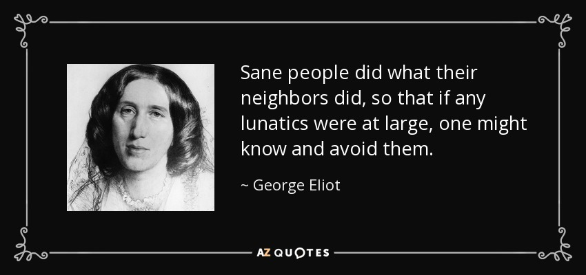 Sane people did what their neighbors did, so that if any lunatics were at large, one might know and avoid them. - George Eliot