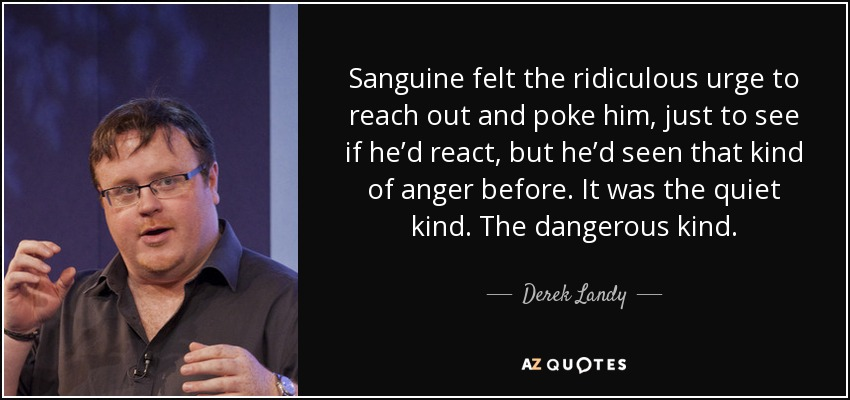 Sanguine felt the ridiculous urge to reach out and poke him, just to see if he'd react, but he'd seen that kind of anger before. It was the quiet kind. The dangerous kind. - Derek Landy