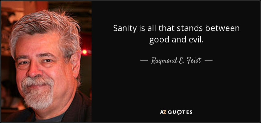Sanity is all that stands between good and evil. - Raymond E. Feist