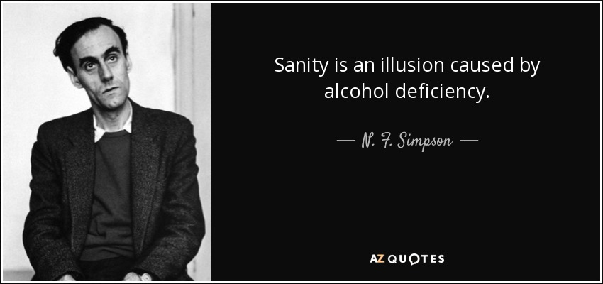 Sanity is an illusion caused by alcohol deficiency. - N. F. Simpson