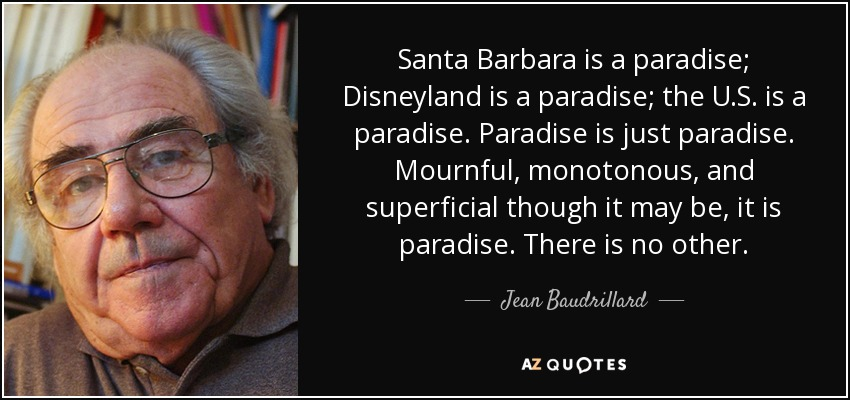 Santa Barbara is a paradise; Disneyland is a paradise; the U.S. is a paradise. Paradise is just paradise. Mournful, monotonous, and superficial though it may be, it is paradise. There is no other. - Jean Baudrillard
