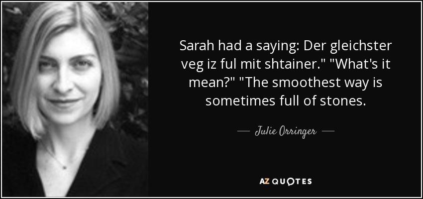 Sarah had a saying: Der gleichster veg iz ful mit shtainer.