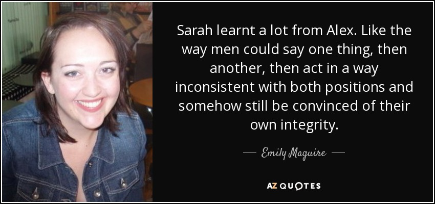 Sarah learnt a lot from Alex. Like the way men could say one thing, then another, then act in a way inconsistent with both positions and somehow still be convinced of their own integrity. - Emily Maguire