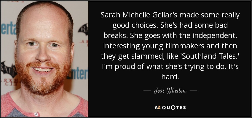 Sarah Michelle Gellar's made some really good choices. She's had some bad breaks. She goes with the independent, interesting young filmmakers and then they get slammed, like 'Southland Tales.' I'm proud of what she's trying to do. It's hard. - Joss Whedon