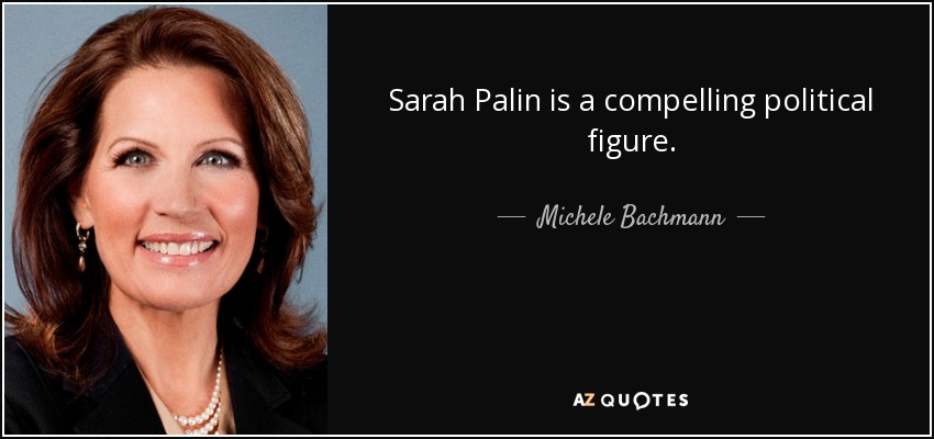 Sarah Palin is a compelling political figure. - Michele Bachmann