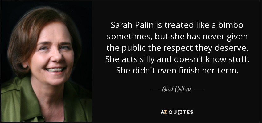 Sarah Palin is treated like a bimbo sometimes, but she has never given the public the respect they deserve. She acts silly and doesn't know stuff. She didn't even finish her term. - Gail Collins