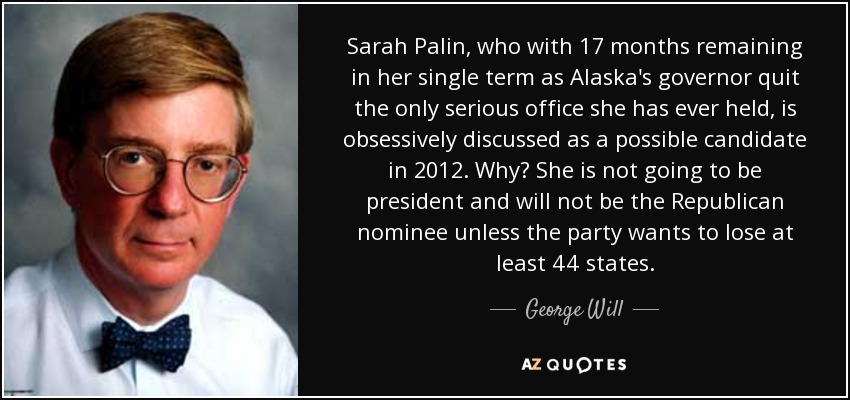 Sarah Palin, who with 17 months remaining in her single term as Alaska's governor quit the only serious office she has ever held, is obsessively discussed as a possible candidate in 2012. Why? She is not going to be president and will not be the Republican nominee unless the party wants to lose at least 44 states. - George Will