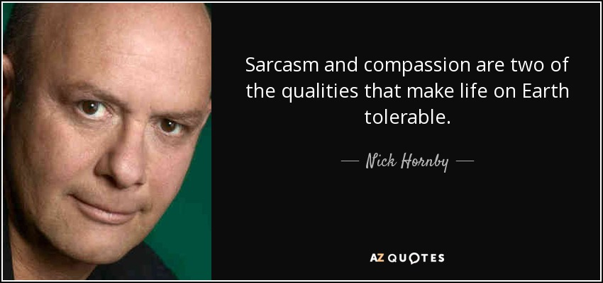 Sarcasm and compassion are two of the qualities that make life on Earth tolerable. - Nick Hornby