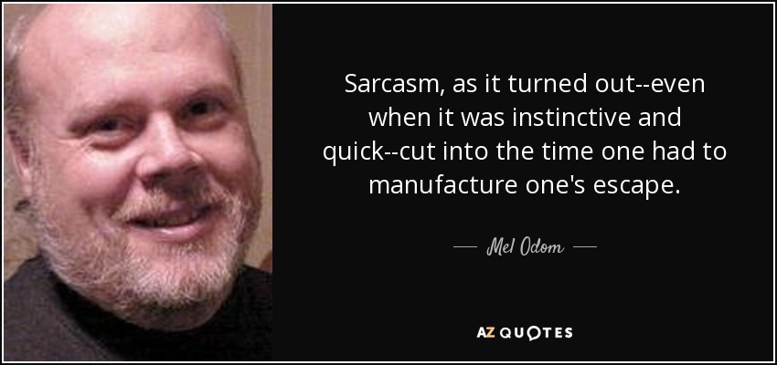 Sarcasm, as it turned out--even when it was instinctive and quick--cut into the time one had to manufacture one's escape. - Mel Odom