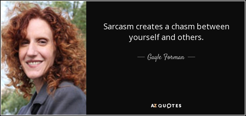 Sarcasm creates a chasm between yourself and others. - Gayle Forman