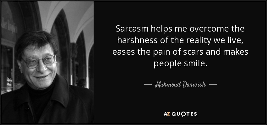 Sarcasm helps me overcome the harshness of the reality we live, eases the pain of scars and makes people smile. - Mahmoud Darwish