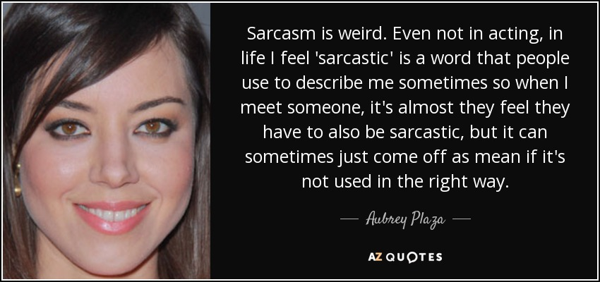 Sarcasm is weird. Even not in acting, in life I feel 'sarcastic' is a word that people use to describe me sometimes so when I meet someone, it's almost they feel they have to also be sarcastic, but it can sometimes just come off as mean if it's not used in the right way. - Aubrey Plaza