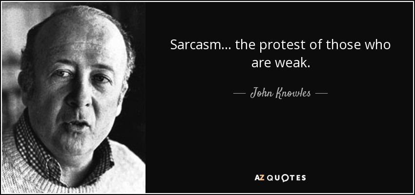 Sarcasm... the protest of those who are weak. - John Knowles