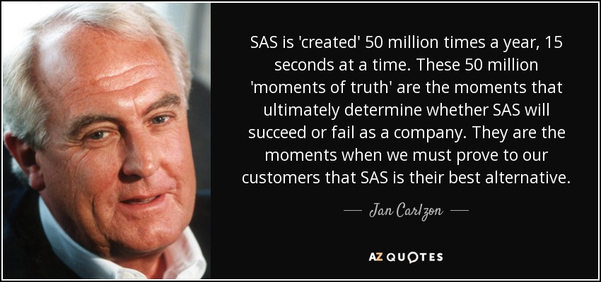 SAS is 'created' 50 million times a year, 15 seconds at a time. These 50 million 'moments of truth' are the moments that ultimately determine whether SAS will succeed or fail as a company. They are the moments when we must prove to our customers that SAS is their best alternative. - Jan Carlzon