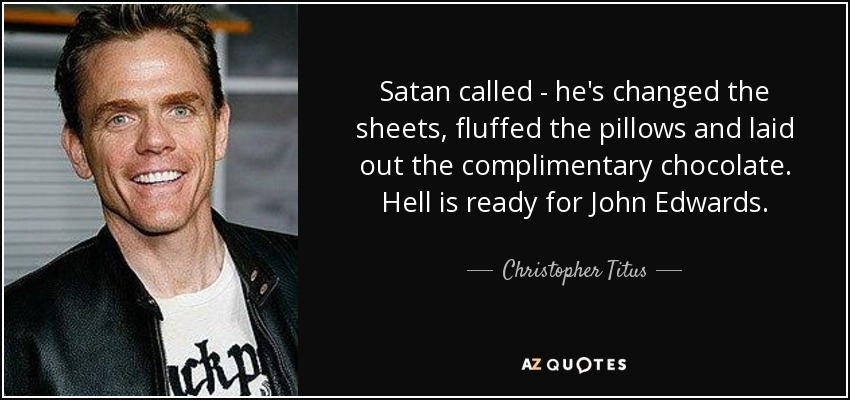 Satan called - he's changed the sheets, fluffed the pillows and laid out the complimentary chocolate. Hell is ready for John Edwards. - Christopher Titus