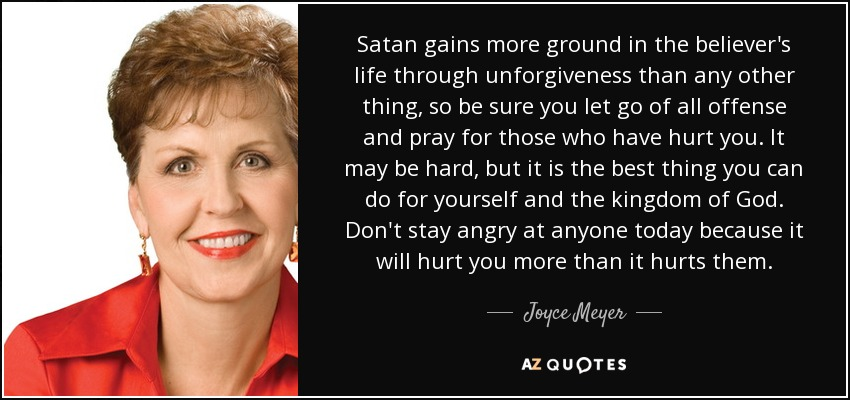 Satan gains more ground in the believer's life through unforgiveness than any other thing, so be sure you let go of all offense and pray for those who have hurt you. It may be hard, but it is the best thing you can do for yourself and the kingdom of God. Don't stay angry at anyone today because it will hurt you more than it hurts them. - Joyce Meyer