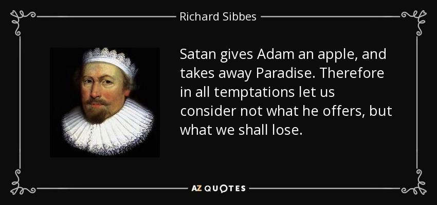 Satan gives Adam an apple, and takes away Paradise. Therefore in all temptations let us consider not what he offers, but what we shall lose. - Richard Sibbes