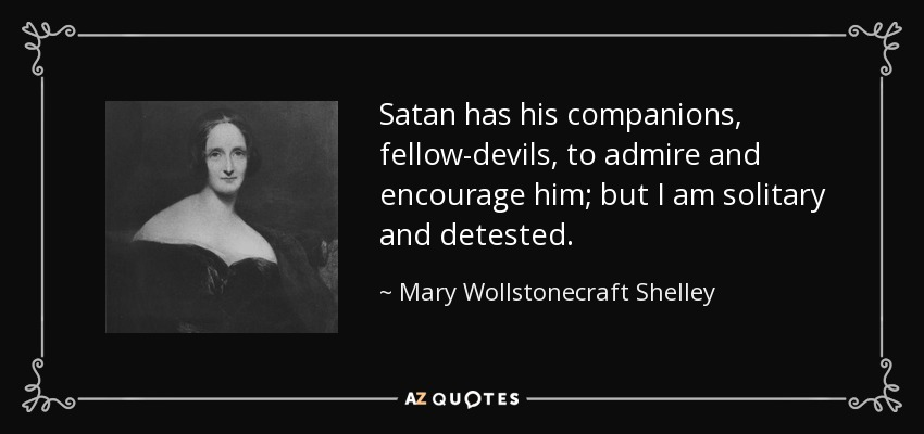 Satan has his companions, fellow-devils, to admire and encourage him; but I am solitary and detested. - Mary Wollstonecraft Shelley