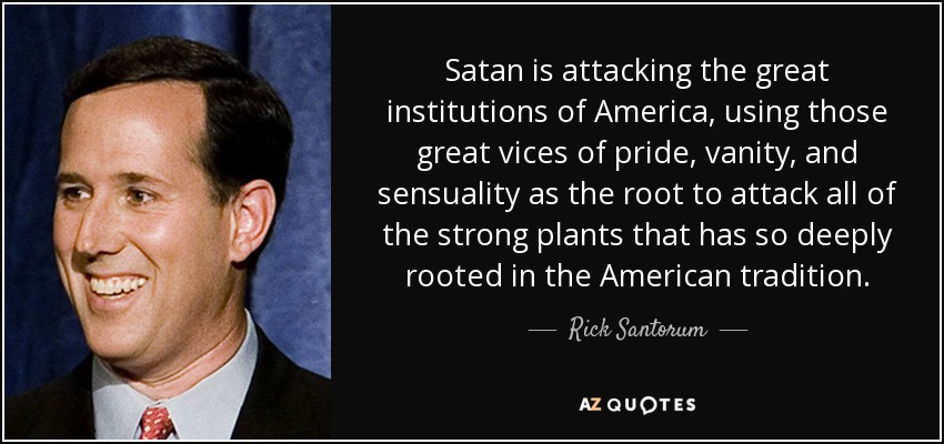 Satan is attacking the great institutions of America, using those great vices of pride, vanity, and sensuality as the root to attack all of the strong plants that has so deeply rooted in the American tradition. - Rick Santorum