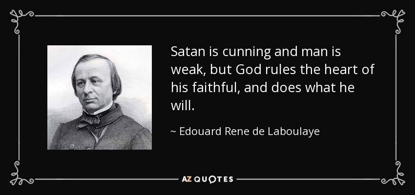 Satan is cunning and man is weak, but God rules the heart of his faithful, and does what he will. - Edouard Rene de Laboulaye
